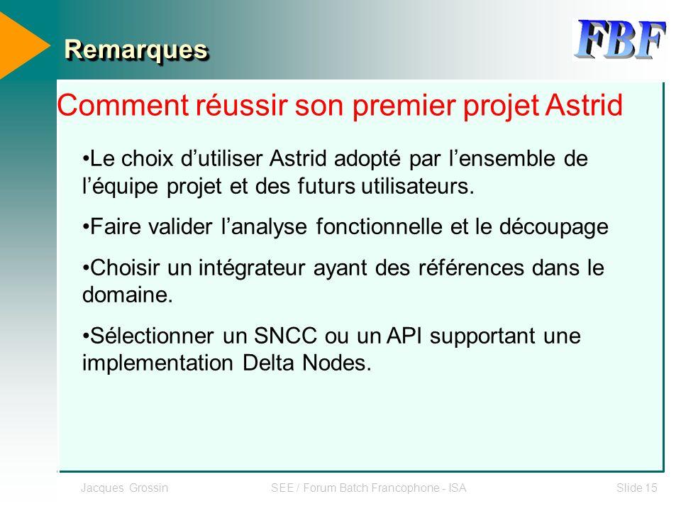 Jacques GrossinSEE / Forum Batch Francophone - ISASlide 15 RemarquesRemarques Le choix dutiliser Astrid adopté par lensemble de léquipe projet et des