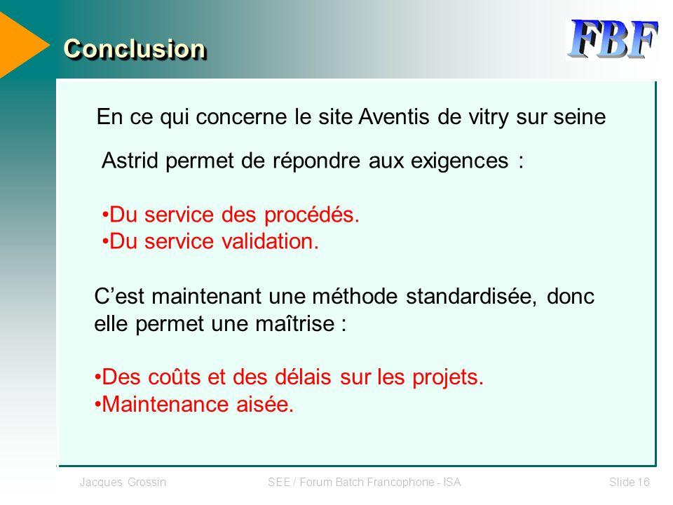 Jacques GrossinSEE / Forum Batch Francophone - ISASlide 16 ConclusionConclusion En ce qui concerne le site Aventis de vitry sur seine Astrid permet de
