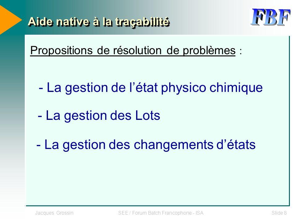Jacques GrossinSEE / Forum Batch Francophone - ISASlide 8 Propositions de résolution de problèmes : - La gestion de létat physico chimique - La gestio