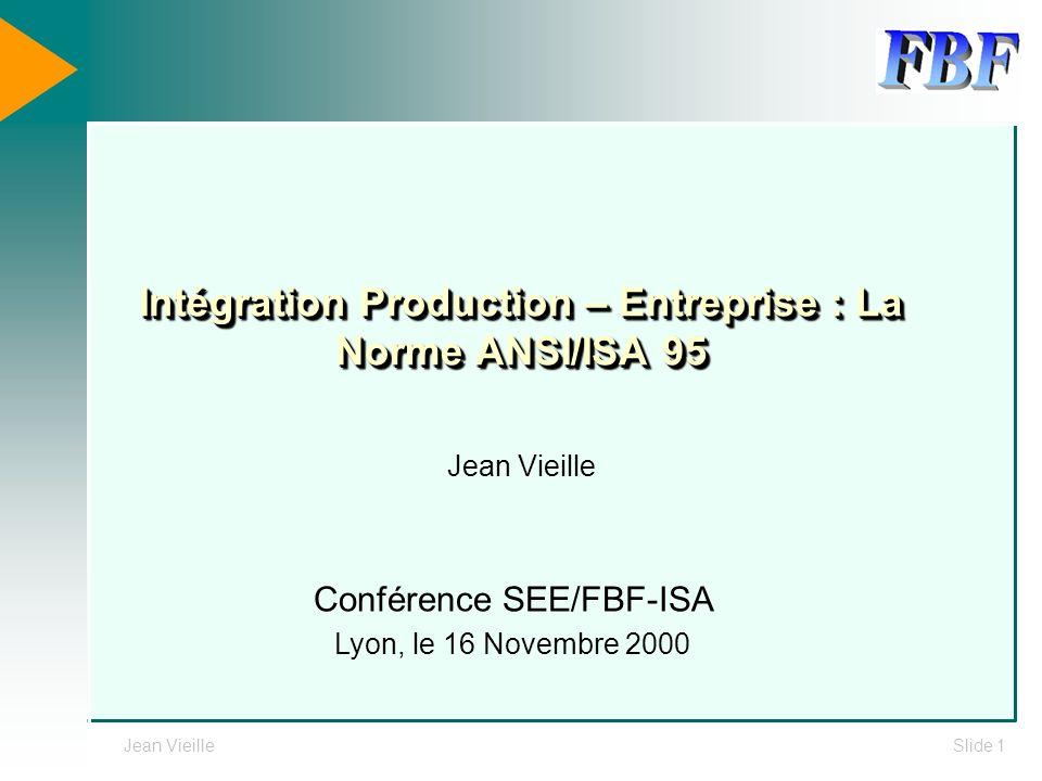 Jean VieilleSlide 1 Intégration Production – Entreprise : La Norme ANSI/ISA 95 Jean Vieille Conférence SEE/FBF-ISA Lyon, le 16 Novembre 2000