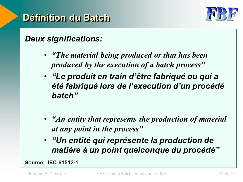 Bernard E. CubizollesSEE / Forum Batch Francophone - ISASlide 10 Définition du Batch The material being produced or that has been produced by the exec