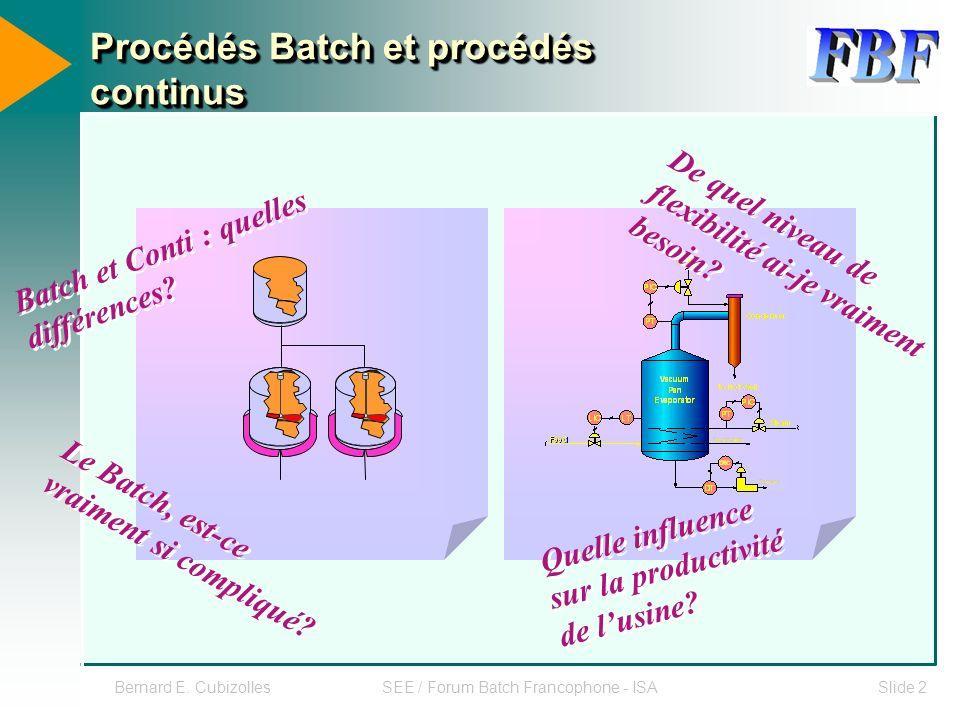 SEE / Forum Batch Francophone - ISASlide 2 Procédés Batch et procédés continus Batch et Conti : quelles différences? Le Batch, est-ce vraiment si comp