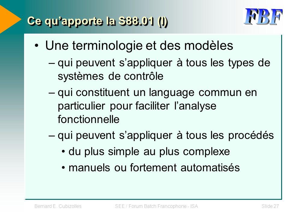 Bernard E. CubizollesSEE / Forum Batch Francophone - ISASlide 27 Ce quapporte la S88.01 (I) Une terminologie et des modèles –qui peuvent sappliquer à