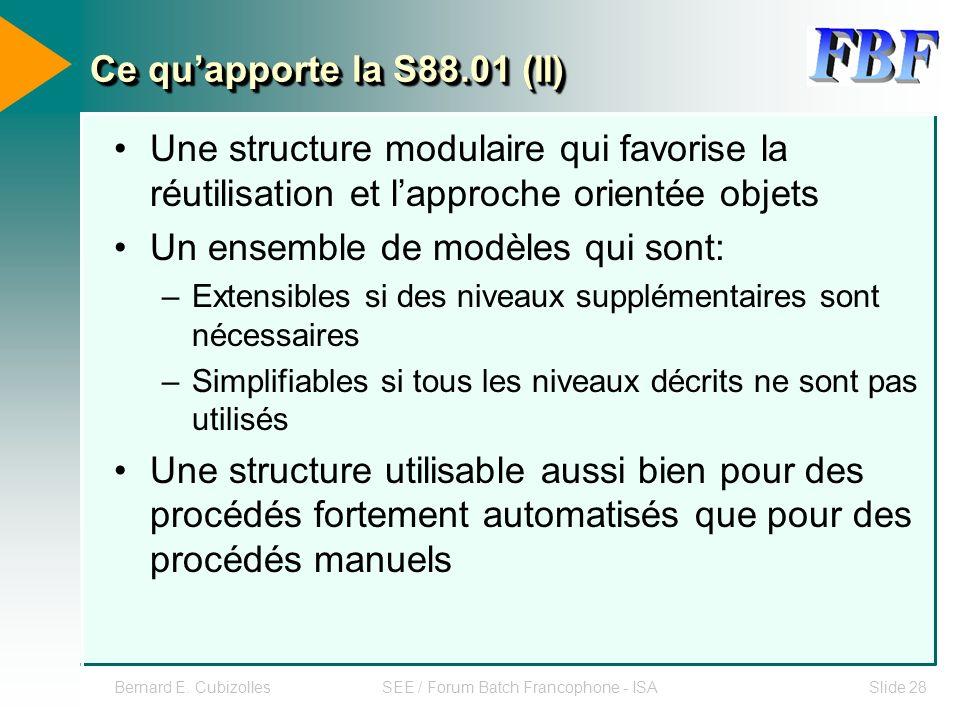 Bernard E. CubizollesSEE / Forum Batch Francophone - ISASlide 28 Ce quapporte la S88.01 (II) Une structure modulaire qui favorise la réutilisation et