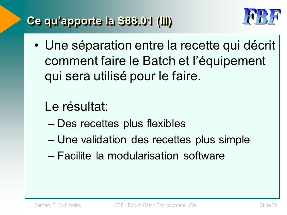 Bernard E. CubizollesSEE / Forum Batch Francophone - ISASlide 29 Ce quapporte la S88.01 (III) Une séparation entre la recette qui décrit comment faire