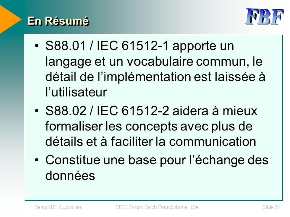 Bernard E. CubizollesSEE / Forum Batch Francophone - ISASlide 34 En Résumé S88.01 / IEC 61512-1 apporte un langage et un vocabulaire commun, le détail