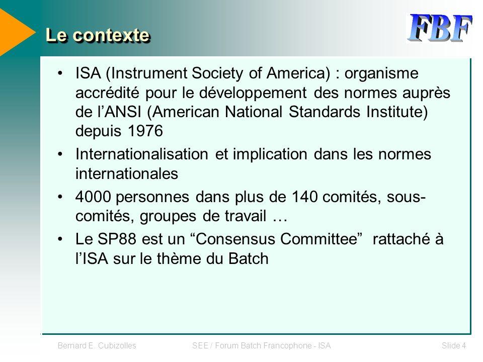 Bernard E. CubizollesSEE / Forum Batch Francophone - ISASlide 4 Le contexte ISA (Instrument Society of America) : organisme accrédité pour le développ