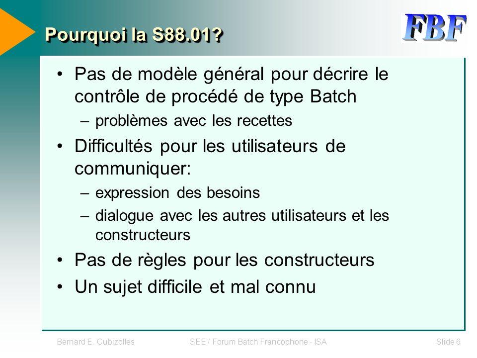 Bernard E. CubizollesSEE / Forum Batch Francophone - ISASlide 6 Pourquoi la S88.01? Pas de modèle général pour décrire le contrôle de procédé de type