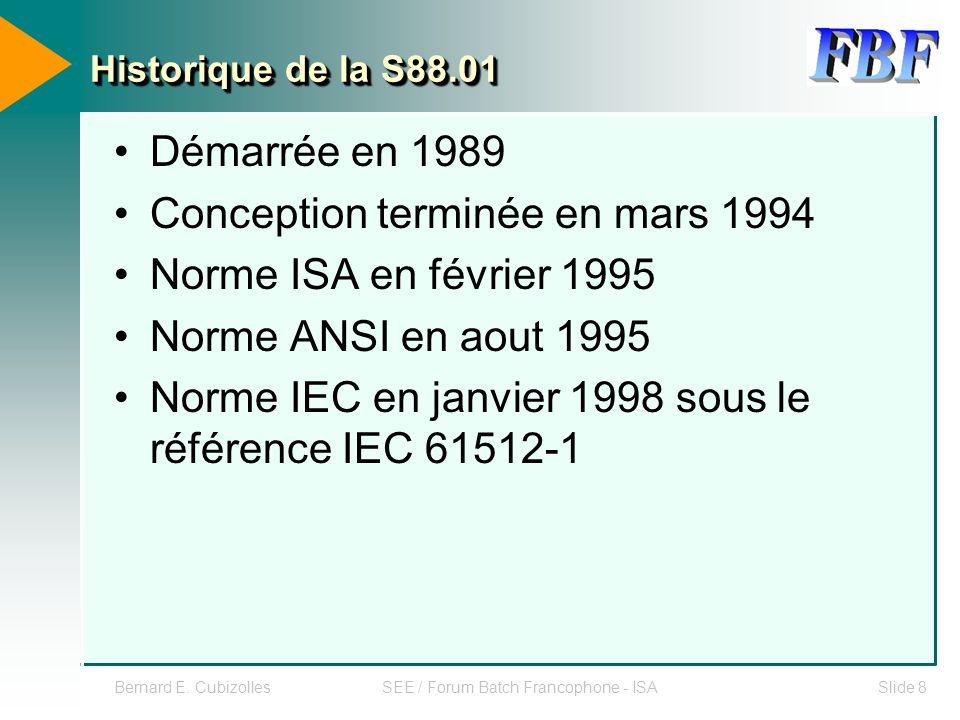 Bernard E. CubizollesSEE / Forum Batch Francophone - ISASlide 8 Historique de la S88.01 Démarrée en 1989 Conception terminée en mars 1994 Norme ISA en