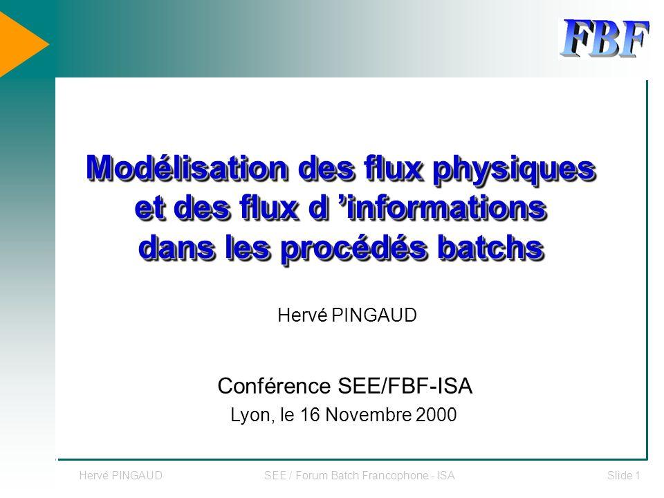Hervé PINGAUDSEE / Forum Batch Francophone - ISASlide 1 Modélisation des flux physiques et des flux d informations dans les procédés batchs Conférence SEE/FBF-ISA Lyon, le 16 Novembre 2000 Hervé PINGAUD