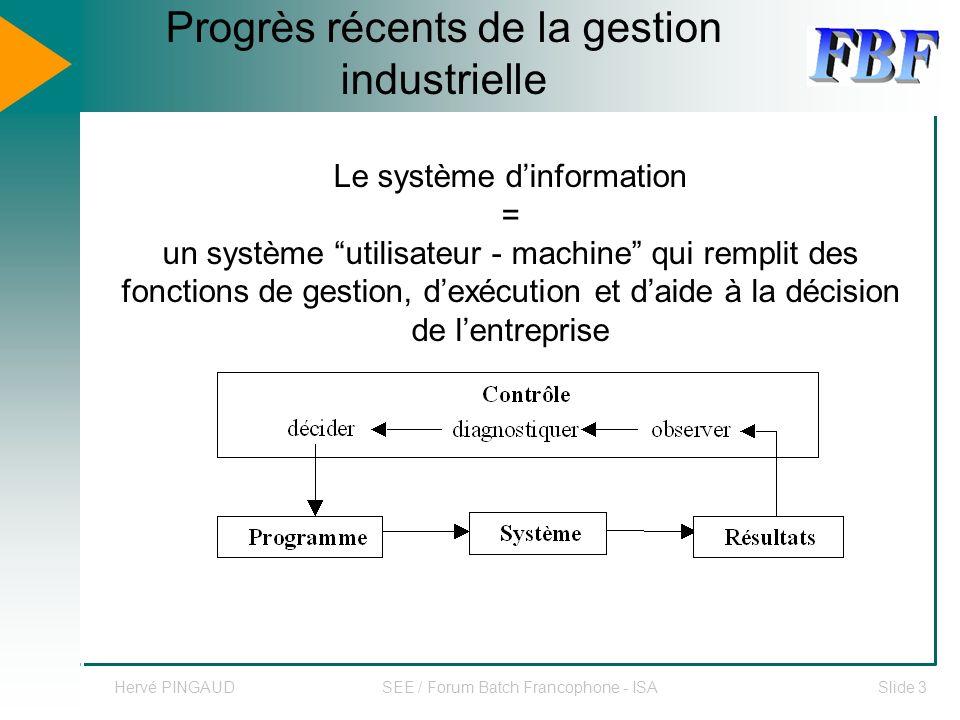 Hervé PINGAUDSEE / Forum Batch Francophone - ISASlide 3 Progrès récents de la gestion industrielle Le système dinformation = un système utilisateur - machine qui remplit des fonctions de gestion, dexécution et daide à la décision de lentreprise