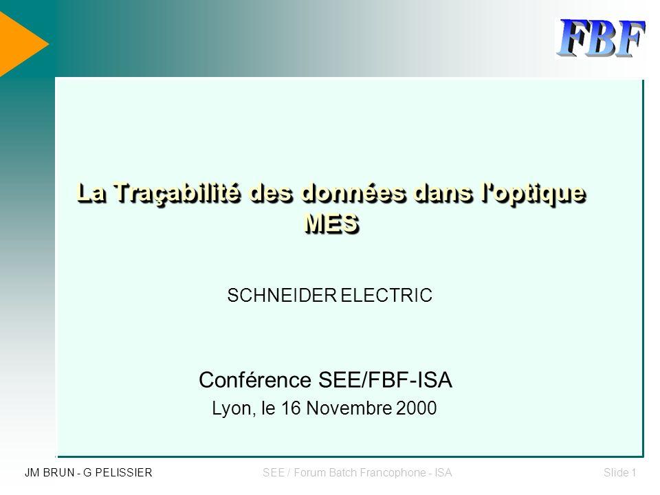 JM BRUN - G PELISSIERSEE / Forum Batch Francophone - ISASlide 1 La Traçabilité des données dans l optique MES SCHNEIDER ELECTRIC Conférence SEE/FBF-ISA Lyon, le 16 Novembre 2000