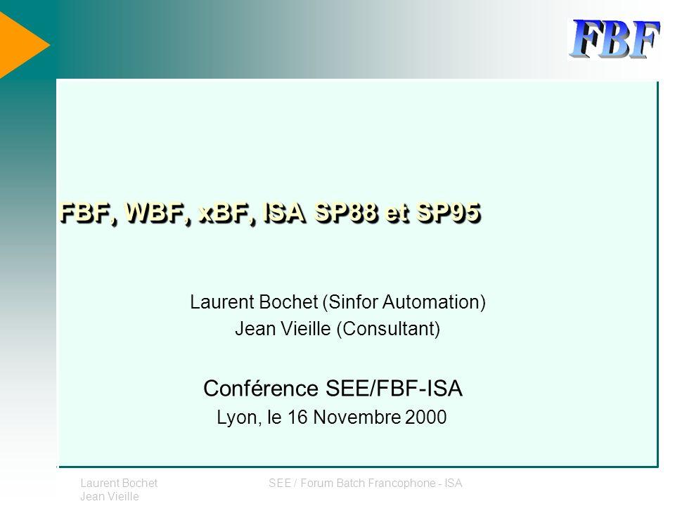 Laurent Bochet Jean Vieille SEE / Forum Batch Francophone - ISA FBF, WBF, xBF, ISA SP88 et SP95 Laurent Bochet (Sinfor Automation) Jean Vieille (Consu