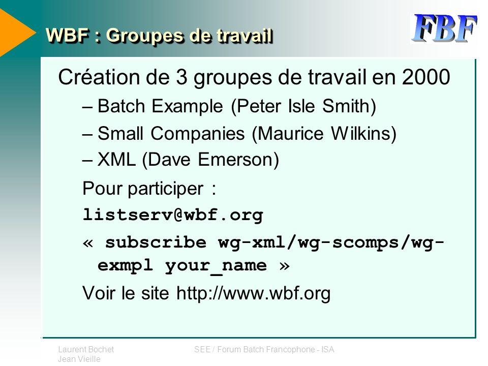 Laurent Bochet Jean Vieille SEE / Forum Batch Francophone - ISA WBF : Groupes de travail Création de 3 groupes de travail en 2000 –Batch Example (Pete