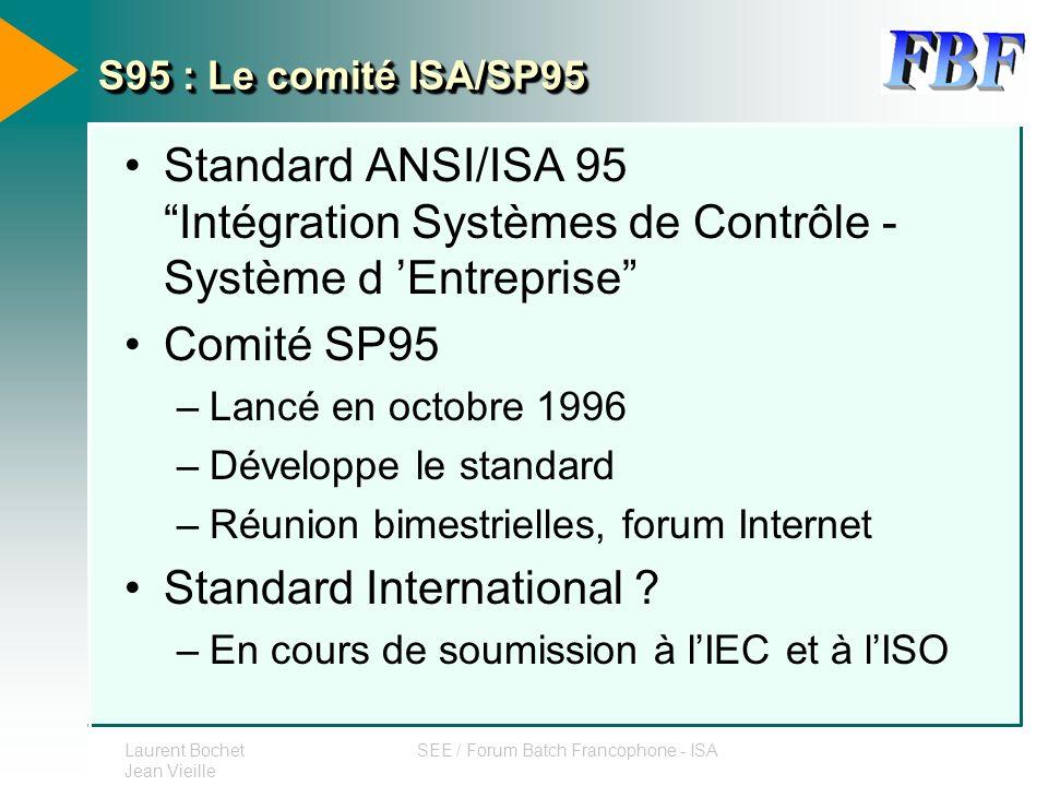 Laurent Bochet Jean Vieille SEE / Forum Batch Francophone - ISA S95 : Le comité ISA/SP95 Standard ANSI/ISA 95 Intégration Systèmes de Contrôle - Systè