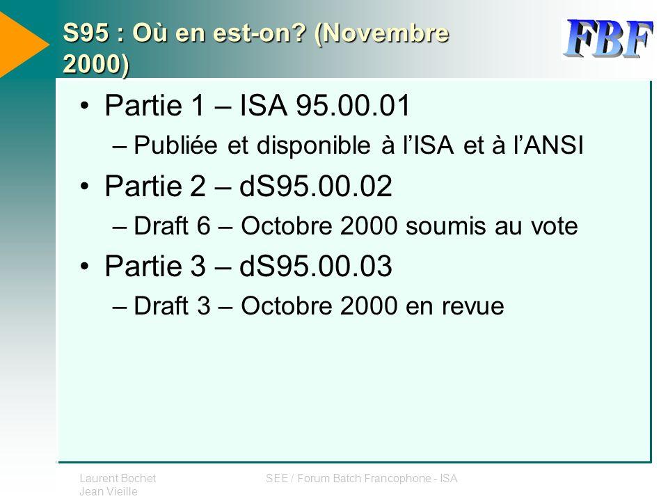Laurent Bochet Jean Vieille SEE / Forum Batch Francophone - ISA S95 : Où en est-on? (Novembre 2000) Partie 1 – ISA 95.00.01 –Publiée et disponible à l