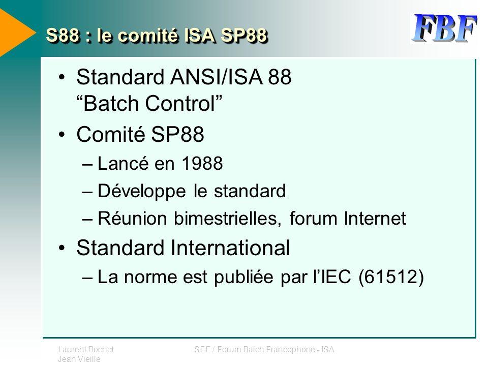 Laurent Bochet Jean Vieille SEE / Forum Batch Francophone - ISA S88 : le comité ISA SP88 Standard ANSI/ISA 88 Batch Control Comité SP88 –Lancé en 1988