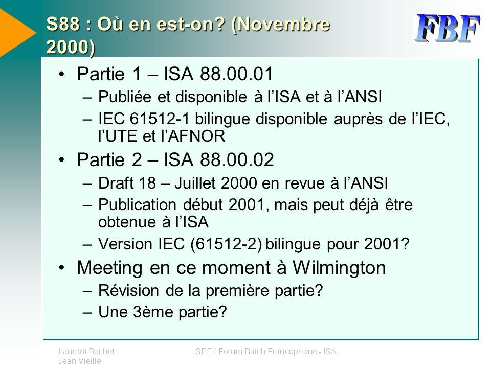 Laurent Bochet Jean Vieille SEE / Forum Batch Francophone - ISA S88 : Où en est-on? (Novembre 2000) Partie 1 – ISA 88.00.01 –Publiée et disponible à l