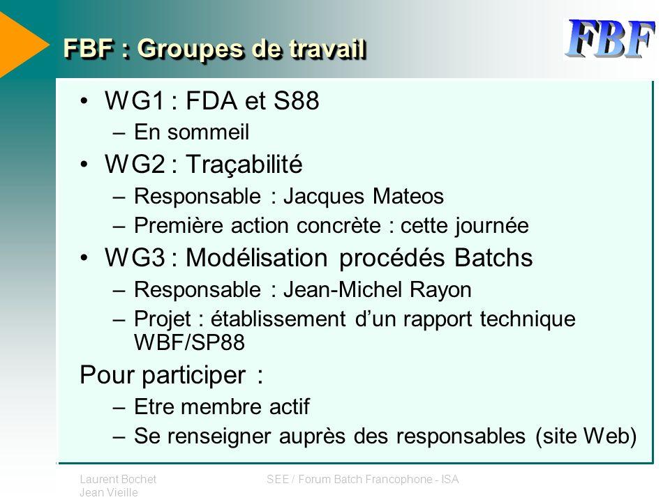 Laurent Bochet Jean Vieille SEE / Forum Batch Francophone - ISA FBF : Groupes de travail WG1 : FDA et S88 –En sommeil WG2 : Traçabilité –Responsable :