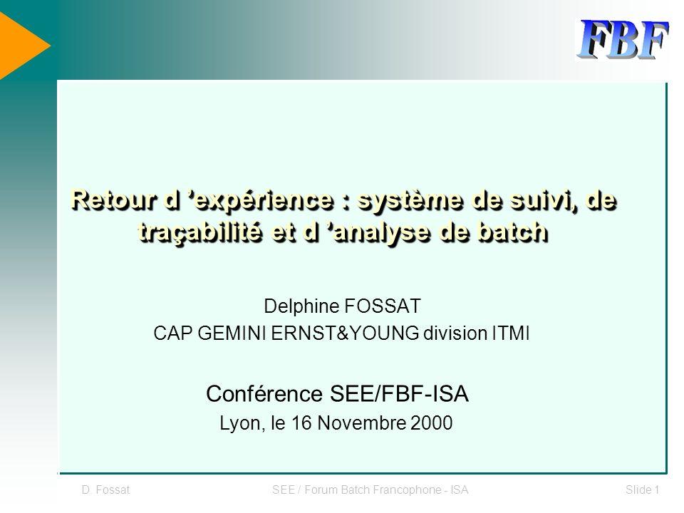 D. FossatSEE / Forum Batch Francophone - ISASlide 1 Retour d expérience : système de suivi, de traçabilité et d analyse de batch Delphine FOSSAT CAP G