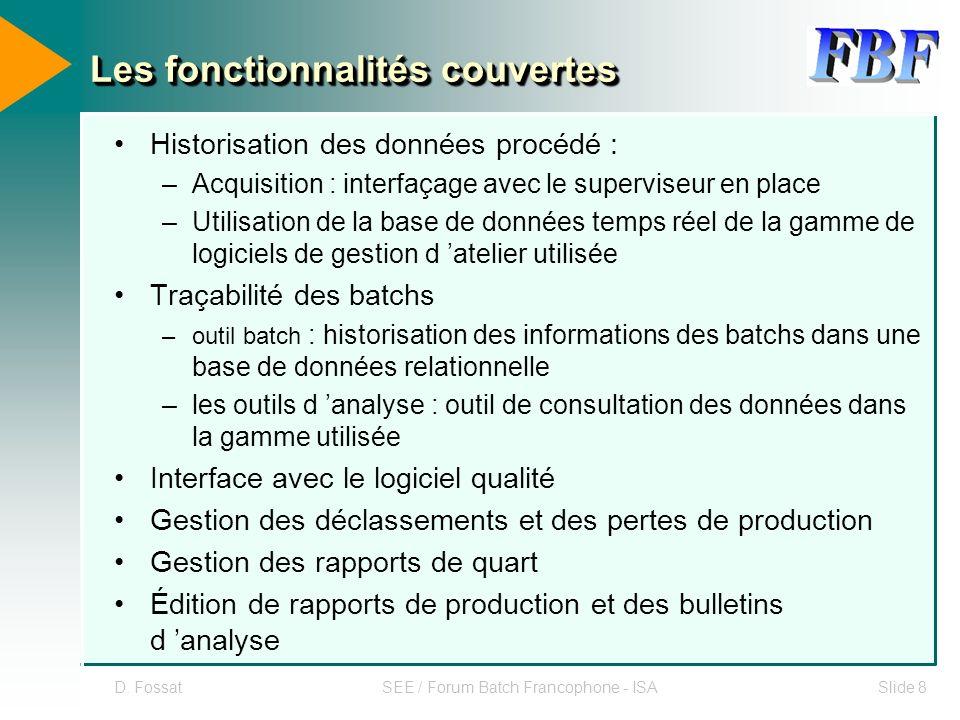 D. FossatSEE / Forum Batch Francophone - ISASlide 8 Les fonctionnalités couvertes Historisation des données procédé : –Acquisition : interfaçage avec