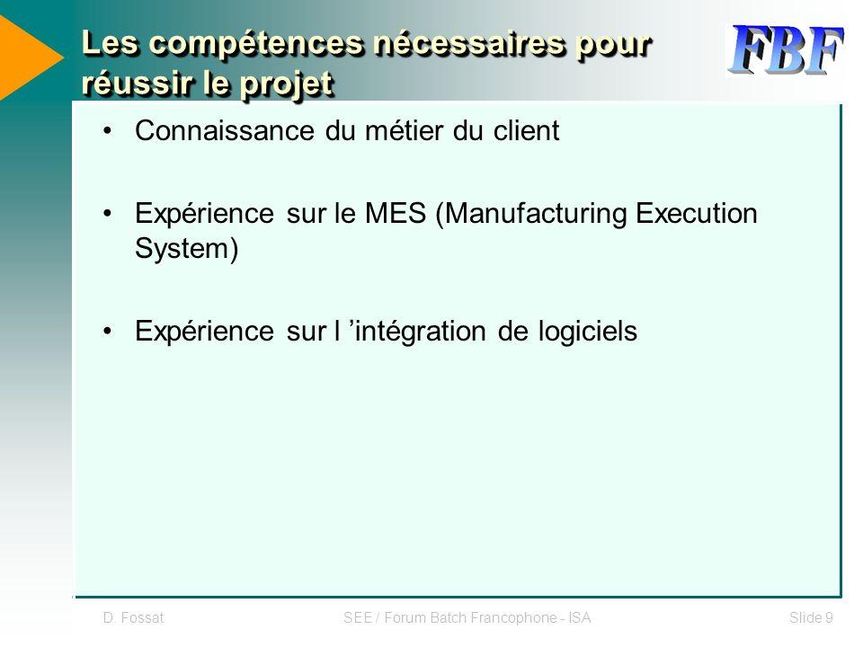 D. FossatSEE / Forum Batch Francophone - ISASlide 9 Les compétences nécessaires pour réussir le projet Connaissance du métier du client Expérience sur