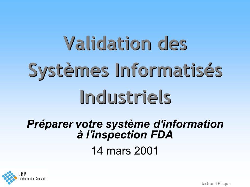 Bertrand Ricque Validation des Systèmes Informatisés Industriels Préparer votre système d'information à l'inspection FDA 14 mars 2001
