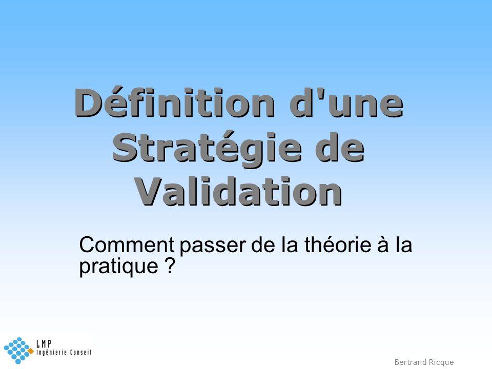 Bertrand Ricque Définition d'une Stratégie de Validation Comment passer de la théorie à la pratique ?