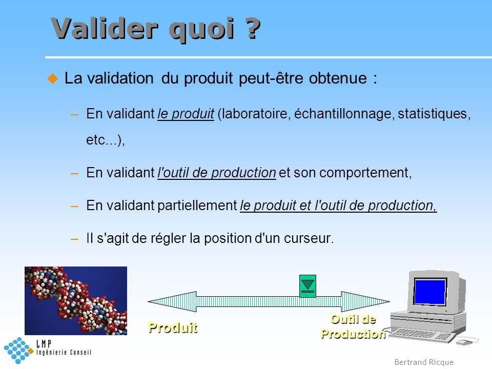 Bertrand Ricque Valider quoi ? La validation du produit peut-être obtenue : –En validant le produit (laboratoire, échantillonnage, statistiques, etc..