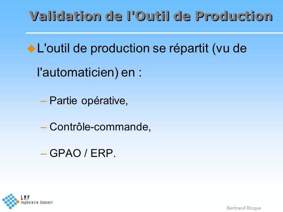 Bertrand Ricque Validation de l'Outil de Production L'outil de production se répartit (vu de l'automaticien) en : –Partie opérative, –Contrôle-command