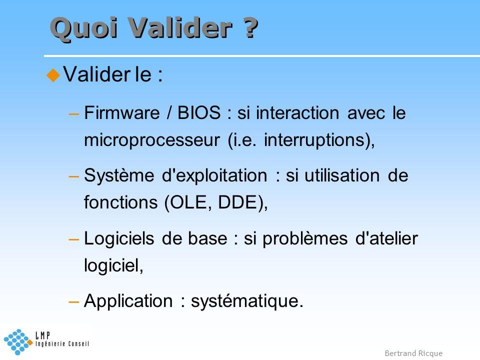 Bertrand Ricque Quoi Valider ? Valider le : –Firmware / BIOS : si interaction avec le microprocesseur (i.e. interruptions), –Système d'exploitation :
