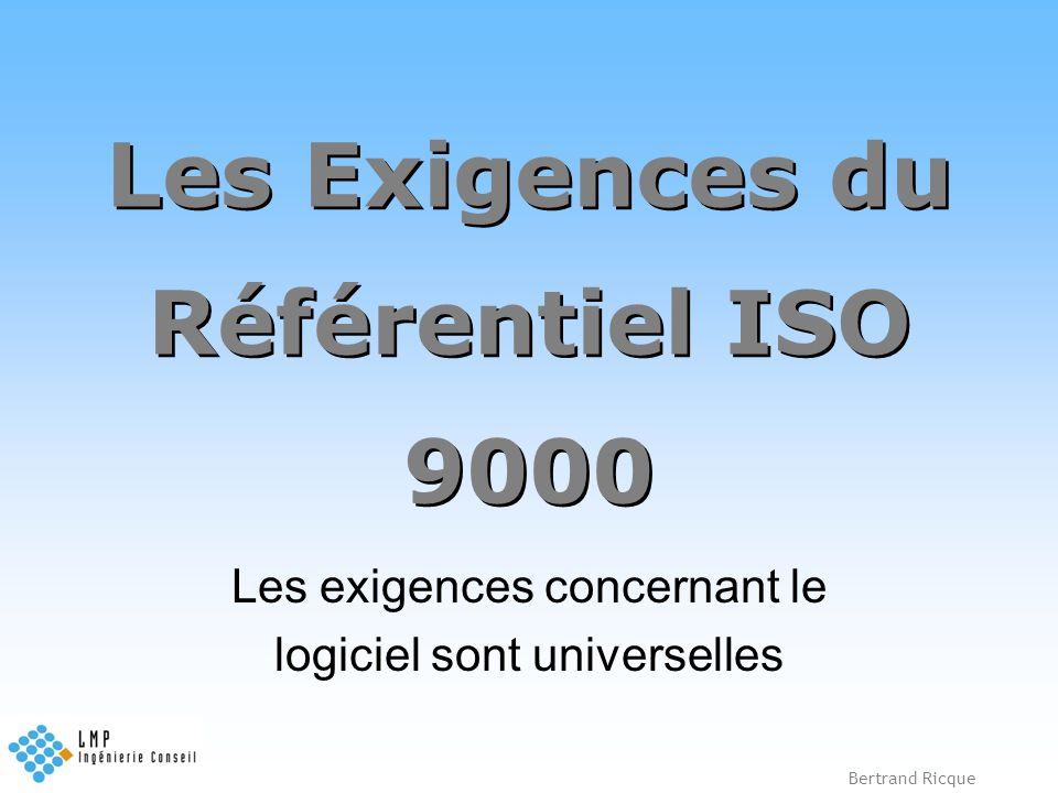 Bertrand Ricque Les Exigences du Référentiel ISO 9000 Les exigences concernant le logiciel sont universelles