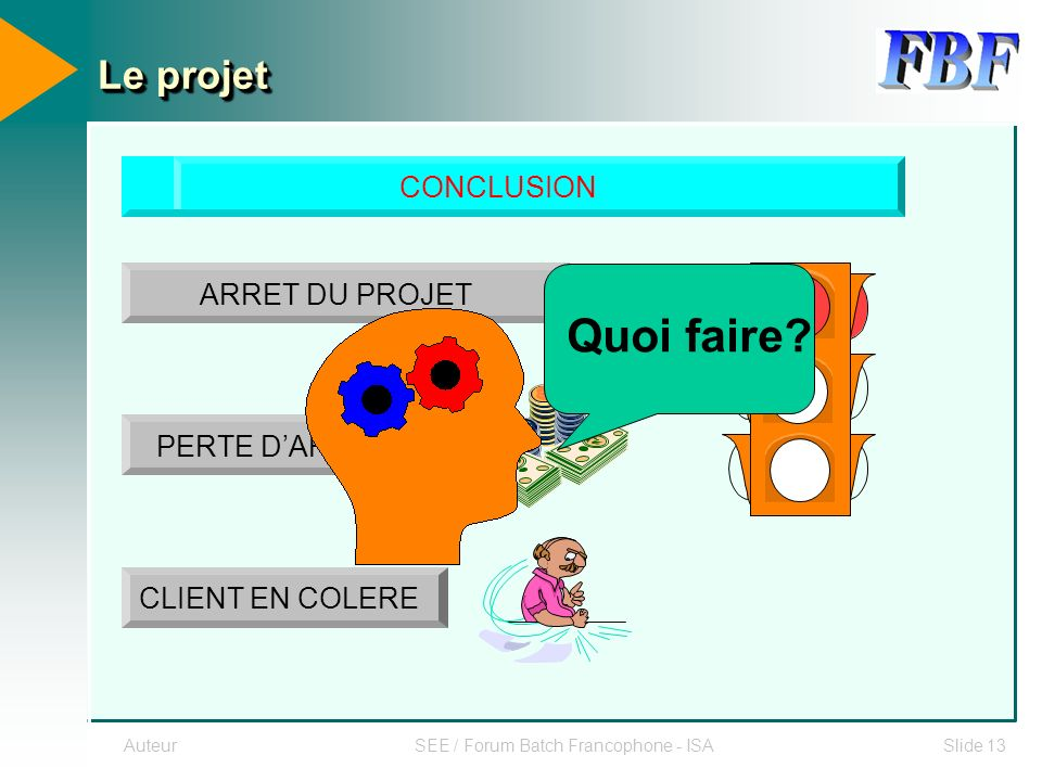 AuteurSEE / Forum Batch Francophone - ISASlide 13 Le projet CONCLUSION ARRET DU PROJET PERTE DARGENT CLIENT EN COLERE Quoi faire?