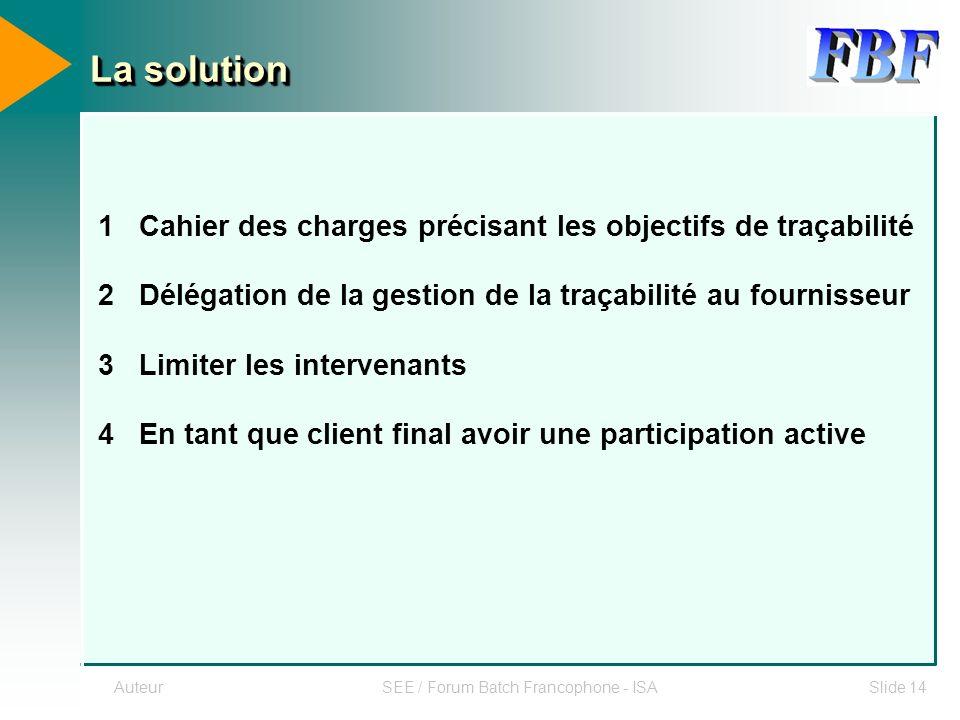 AuteurSEE / Forum Batch Francophone - ISASlide 14 La solution 1 Cahier des charges précisant les objectifs de traçabilité 2 Délégation de la gestion d