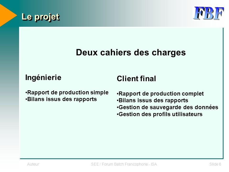 AuteurSEE / Forum Batch Francophone - ISASlide 6 Le projet Deux cahiers des charges Ingénierie Rapport de production simple Bilans issus des rapports