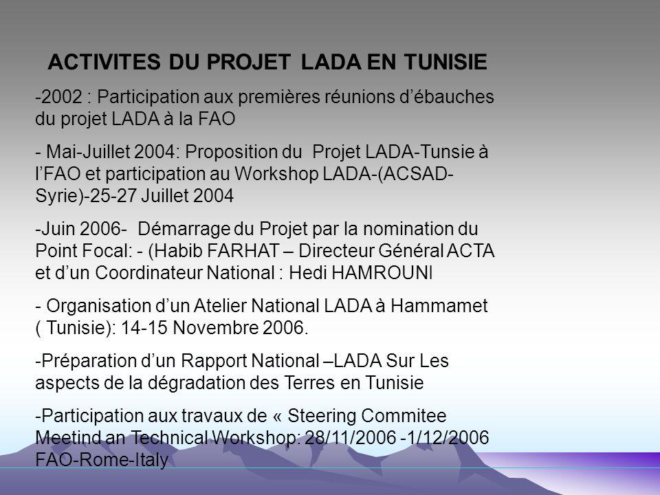 ATELIER NATIONAL LADA EN TUNISIE: 14-15 Novembre 2006 -30 Institutions Nationales et des Organisations Régionales et Internationales (OSS-IRD-PNUD) ont Assisté à cet atelier -5 Séances de travail ont abordé les thèmes suivants: - La dégradation des terres en Tunisie et le cadre politique et institutionnel -Les différentes dimensions de la dégradation -Evaluation de la dégradation et ses impacts -Les besoins et les informations pour le projet LADA -Mise en œuvre de LADA en Tunisie: - Comment assurer un processus participatif pour lévaluation des Terres au niveau local - Comment assurer un processus multisectoriels et multipartenariat pour lévaluation de la dégradation des terres.