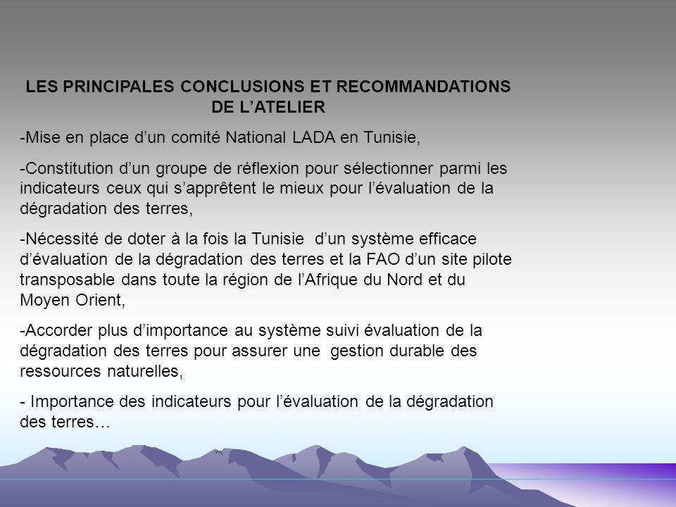 LES PRINCIPALES CONCLUSIONS ET RECOMMANDATIONS DE LATELIER -Mise en place dun comité National LADA en Tunisie, -Constitution dun groupe de réflexion pour sélectionner parmi les indicateurs ceux qui sapprêtent le mieux pour lévaluation de la dégradation des terres, -Nécessité de doter à la fois la Tunisie dun système efficace dévaluation de la dégradation des terres et la FAO dun site pilote transposable dans toute la région de lAfrique du Nord et du Moyen Orient, -Accorder plus dimportance au système suivi évaluation de la dégradation des terres pour assurer une gestion durable des ressources naturelles, - Importance des indicateurs pour lévaluation de la dégradation des terres…