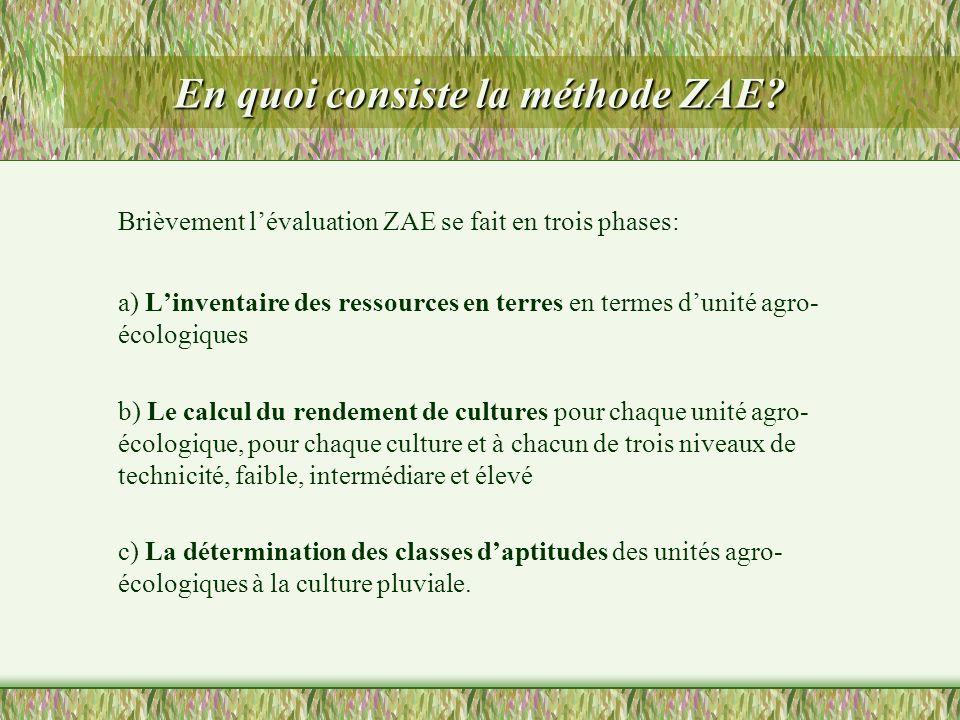 En quoi consiste la méthode ZAE? Brièvement lévaluation ZAE se fait en trois phases: a) Linventaire des ressources en terres en termes dunité agro- éc