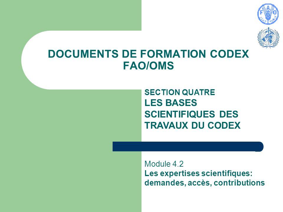 Documents de formation Codex FAO/OMS Module 4.2 Codex Training Package June 2004 2 Les avis scientifiques FAO/OMS Les avis scientifiques émanent de différentes instances : des comités d experts officiellement constitués disposant d un programme de travail établi et des consultations spéciales d experts réunies pour traiter d un sujet précis.