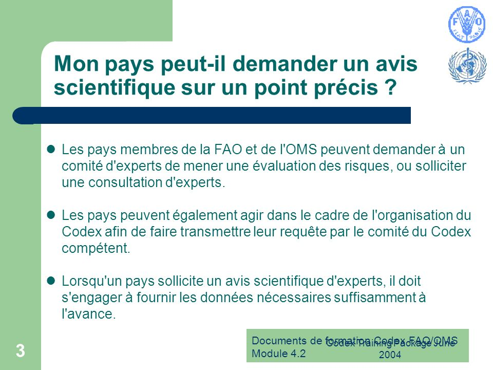 Documents de formation Codex FAO/OMS Module 4.2 Codex Training Package June 2004 3 Mon pays peut-il demander un avis scientifique sur un point précis