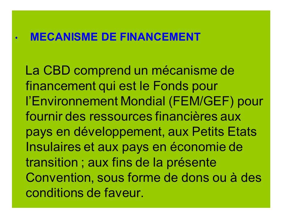 MECANISME DE FINANCEMENT La CBD comprend un mécanisme de financement qui est le Fonds pour lEnvironnement Mondial (FEM/GEF) pour fournir des ressources financières aux pays en développement, aux Petits Etats Insulaires et aux pays en économie de transition ; aux fins de la présente Convention, sous forme de dons ou à des conditions de faveur.