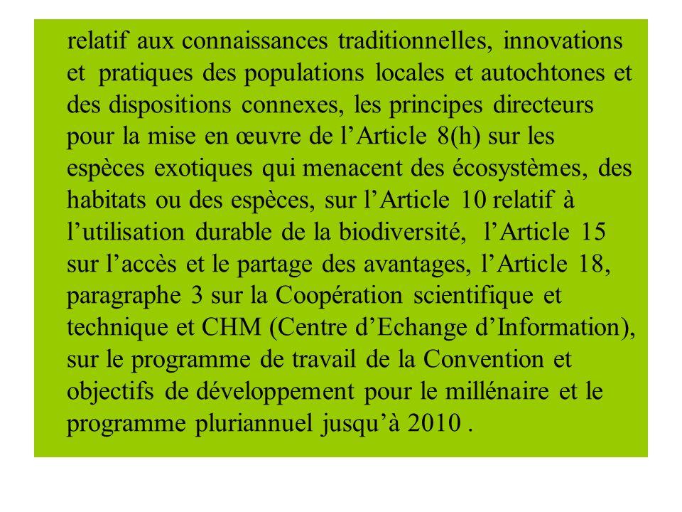 relatif aux connaissances traditionnelles, innovations et pratiques des populations locales et autochtones et des dispositions connexes, les principes directeurs pour la mise en œuvre de lArticle 8(h) sur les espèces exotiques qui menacent des écosystèmes, des habitats ou des espèces, sur lArticle 10 relatif à lutilisation durable de la biodiversité, lArticle 15 sur laccès et le partage des avantages, lArticle 18, paragraphe 3 sur la Coopération scientifique et technique et CHM (Centre dEchange dInformation), sur le programme de travail de la Convention et objectifs de développement pour le millénaire et le programme pluriannuel jusquà 2010.