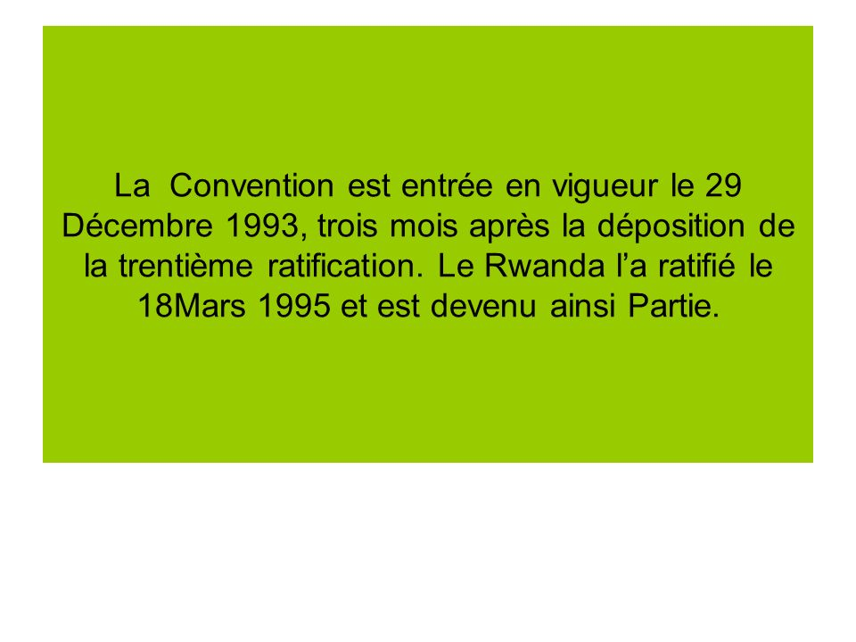 Au 31 Décembre 2002, le Rwanda a versé sa contribution au Fonds daffectation spéciale pour la Convention sur la Diversité Biologique du Programme des Nations Unies pour lEnvironnement (PNUE) équivalente à 1096 USD pour lannée 2003 et les années antérieures.