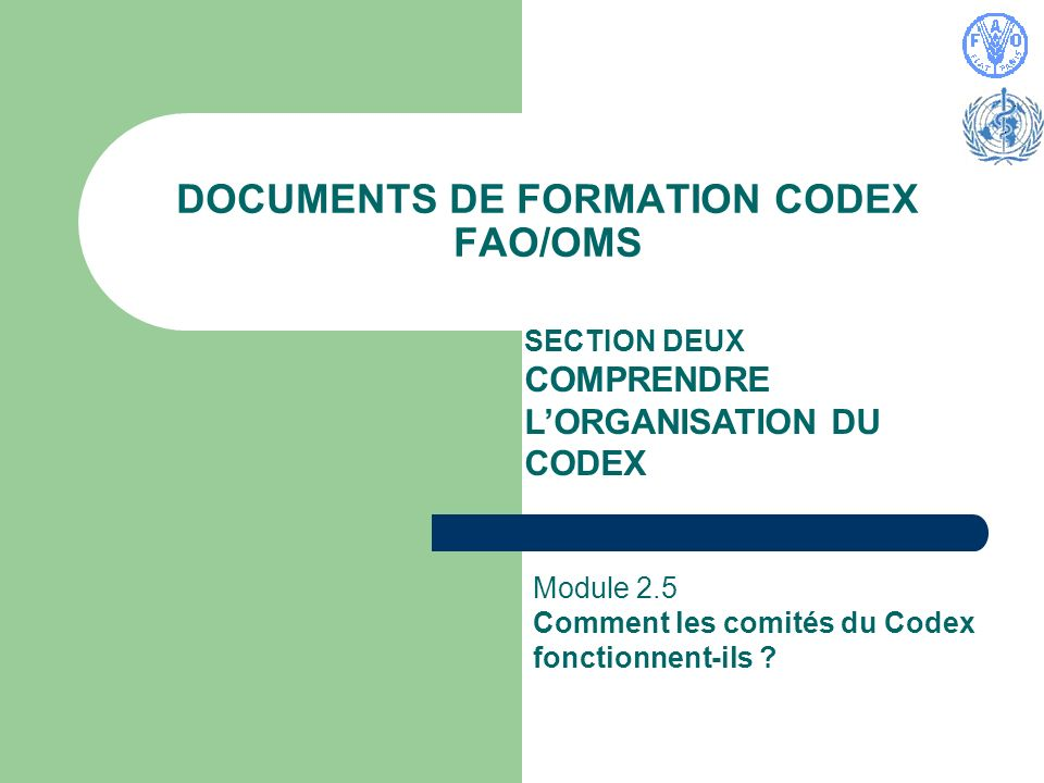 DOCUMENTS DE FORMATION CODEX FAO/OMS SECTION DEUX COMPRENDRE LORGANISATION DU CODEX Module 2.5 Comment les comités du Codex fonctionnent-ils ?