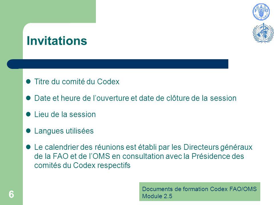 Documents de formation Codex FAO/OMS Module 2.5 6 Invitations Titre du comité du Codex Date et heure de louverture et date de clôture de la session Lieu de la session Langues utilisées Le calendrier des réunions est établi par les Directeurs généraux de la FAO et de lOMS en consultation avec la Présidence des comités du Codex respectifs
