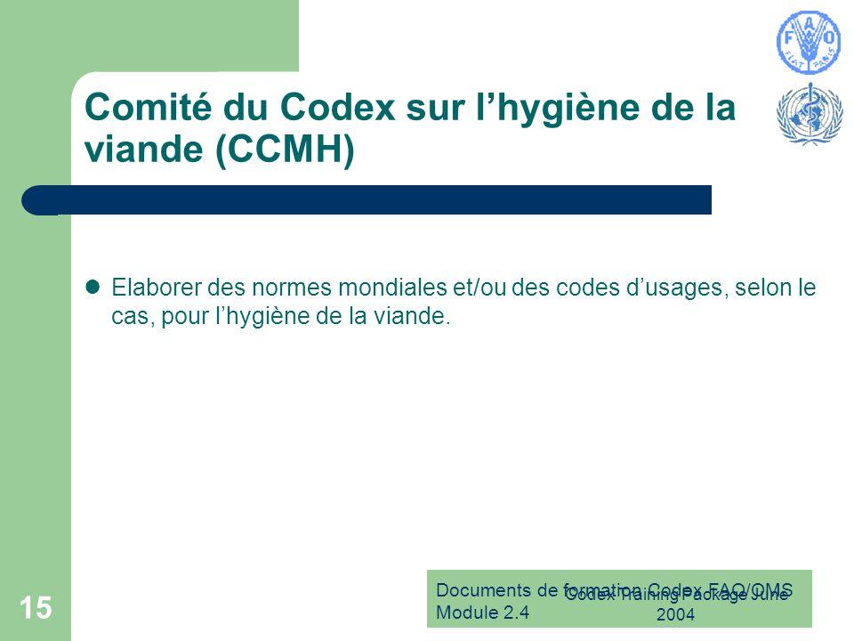 Documents de formation Codex FAO/OMS Module 2.4 Codex Training Package June 2004 15 Comité du Codex sur lhygiène de la viande (CCMH) Elaborer des norm