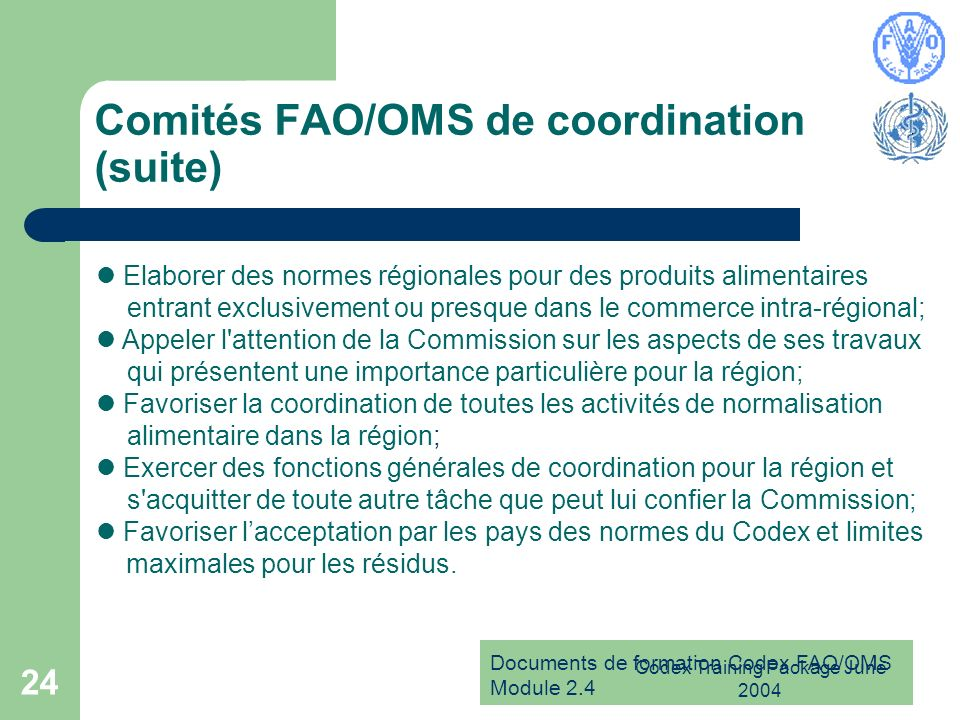Documents de formation Codex FAO/OMS Module 2.4 Codex Training Package June 2004 24 Comités FAO/OMS de coordination (suite) Elaborer des normes région