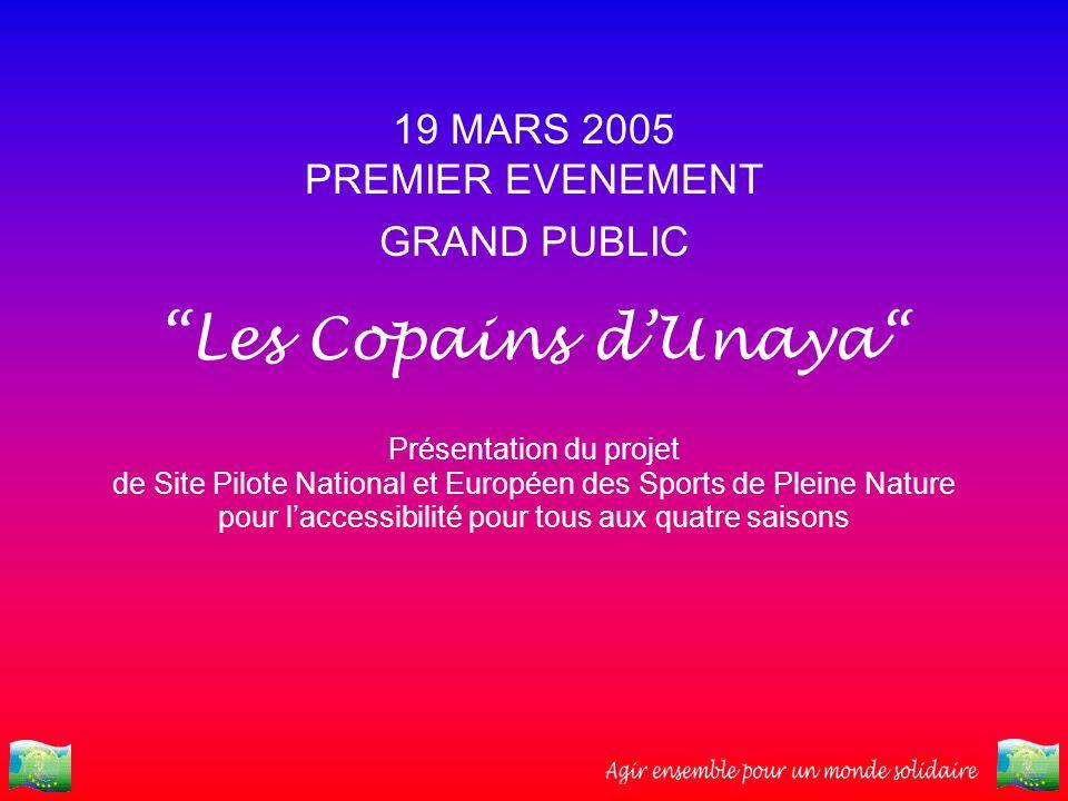 19 MARS 2005 PREMIER EVENEMENT GRAND PUBLIC Les Copains dUnaya Présentation du projet de Site Pilote National et Européen des Sports de Pleine Nature