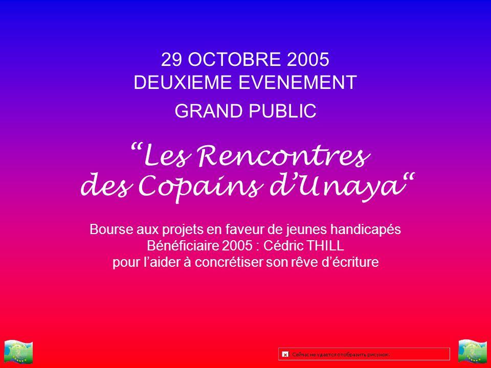29 OCTOBRE 2005 DEUXIEME EVENEMENT GRAND PUBLIC Les Rencontres des Copains dUnaya Bourse aux projets en faveur de jeunes handicapés Bénéficiaire 2005