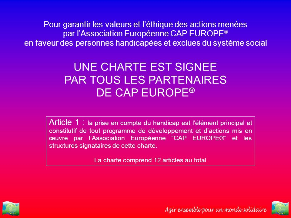 Pour garantir les valeurs et léthique des actions menées par lAssociation Européenne CAP EUROPE ® en faveur des personnes handicapées et exclues du sy
